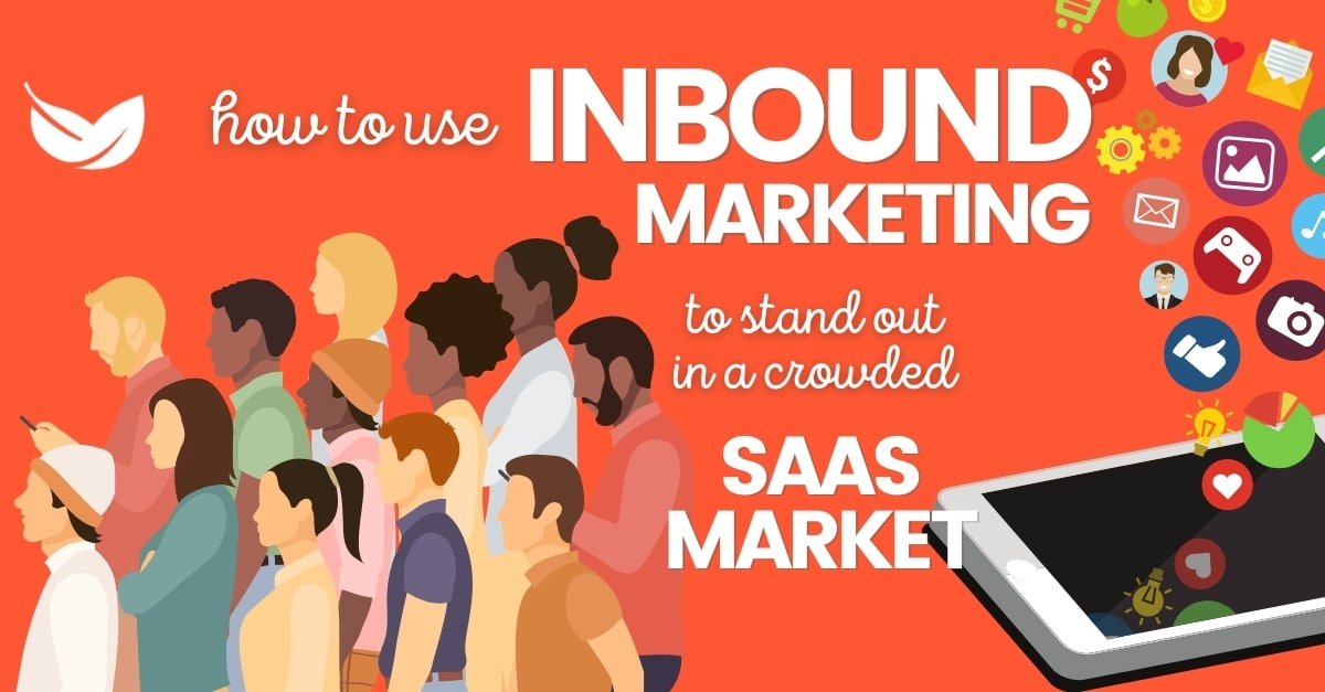 How To Use Inbound Marketing To Stand Out In A Crowded SaaS Market